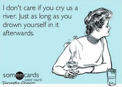 funny card quote pictures i don't care if you cry us a river