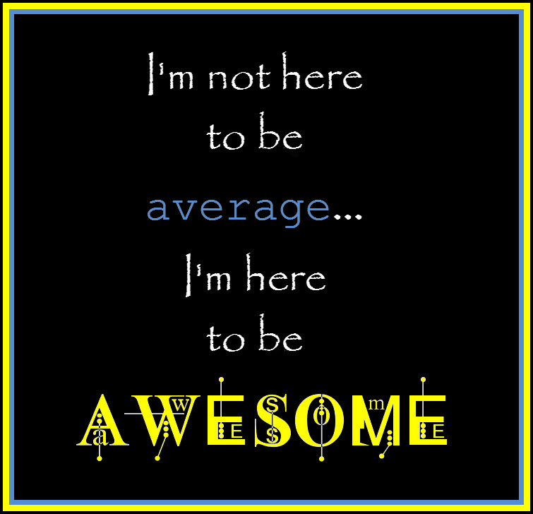 I'm not here to be average...I'm here to be AWESOME